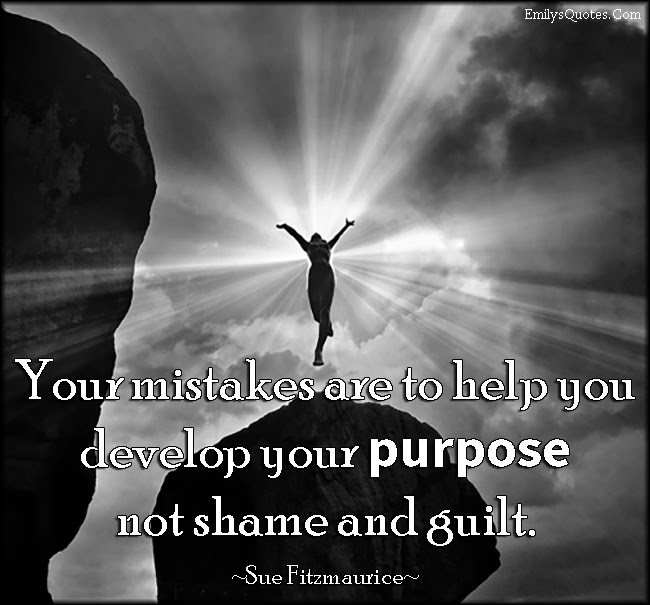 Your Mistakes Are To Help You Develop Your Purpose Not Shame And