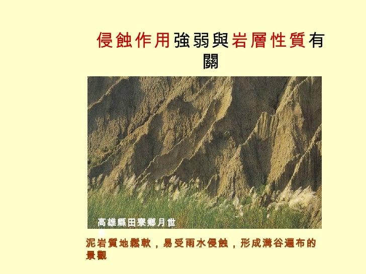 侵蝕作用 強弱與 岩層性質 有關 泥岩質地鬆軟,易受雨水侵蝕,形成溝谷遍布的景觀 高雄縣田寮鄉月世界