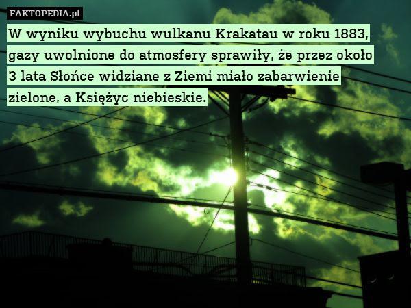 W wyniku wybuchu wulkanu Krakatau – W wyniku wybuchu wulkanu Krakatau w roku 1883, gazy uwolnione do atmosfery sprawiły, że przez około 3 lata Słońce widziane z Ziemi miało zabarwienie zielone, a Księżyc niebieskie.