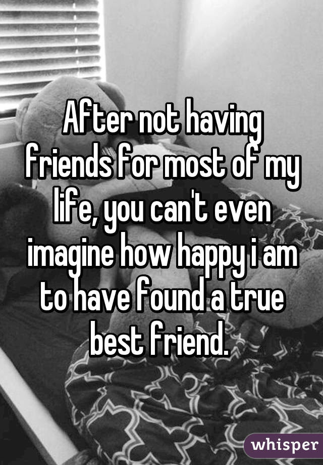 After Not Having Friends For Most Of My Life You Cant Even Imagine