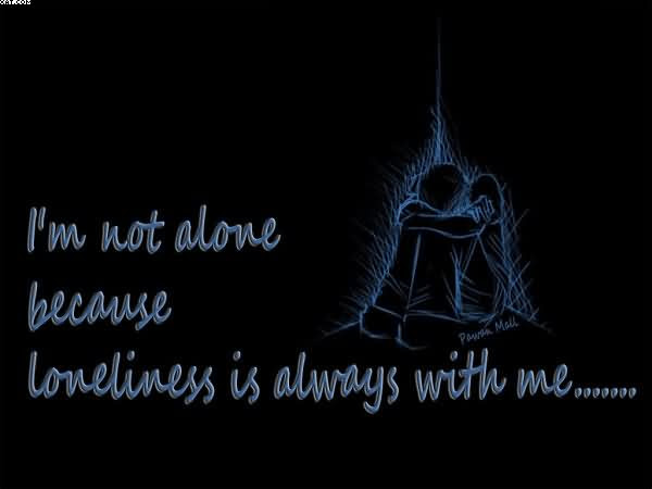 Im Not Alone Because Loneliness Is Always With Me Quotespicturescom