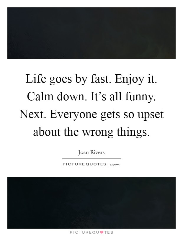Life Goes By Fast Enjoy It Calm Down Its All Funny Next