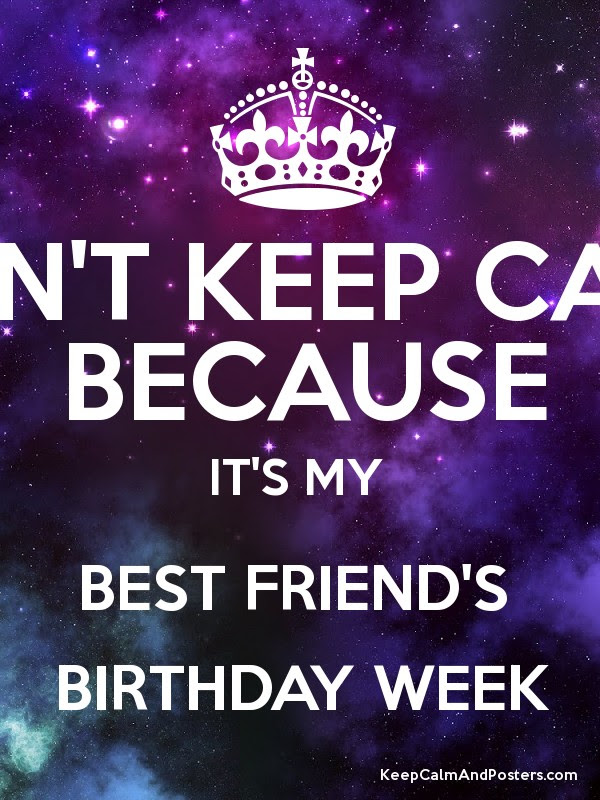 Cant Keep Calm Because Its My Best Friends Birthday Week Keep