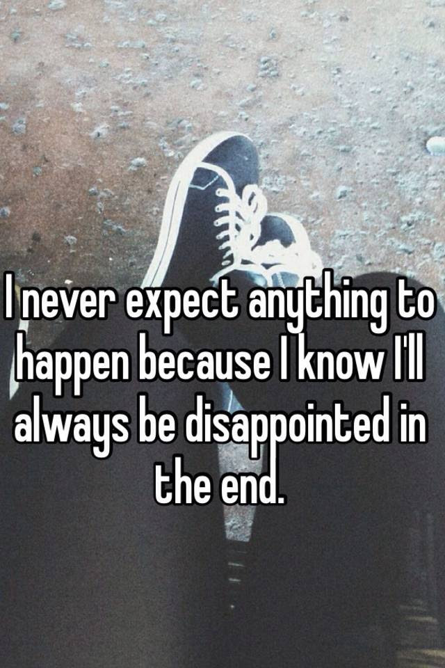 I Never Expect Anything To Happen Because I Know Ill Always Be