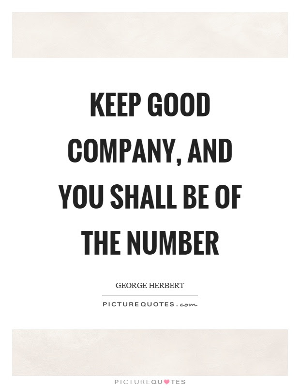 Keep Good Company And You Shall Be Of The Number Picture Quotes