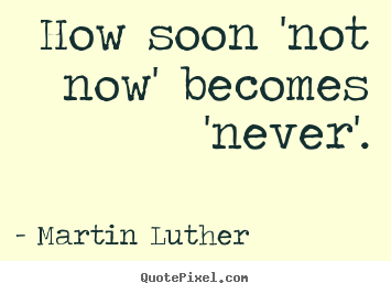 Martin Luther Picture Sayings How Soon Not Now Becomes Never
