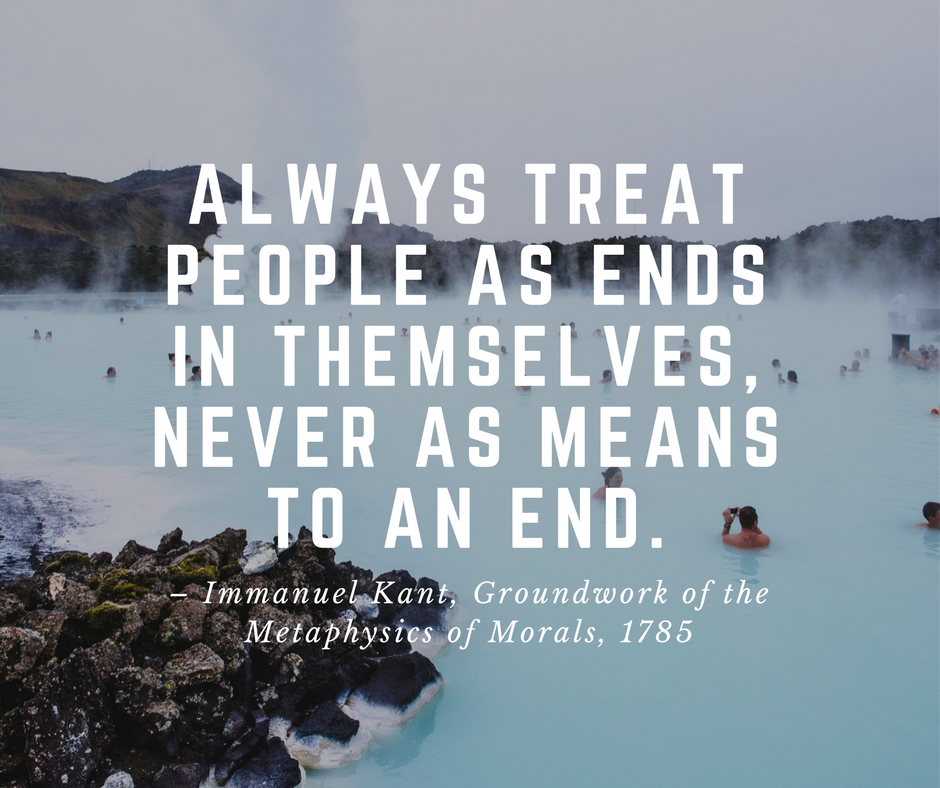 Always treat people as ends in themselves, never as means to an end.
