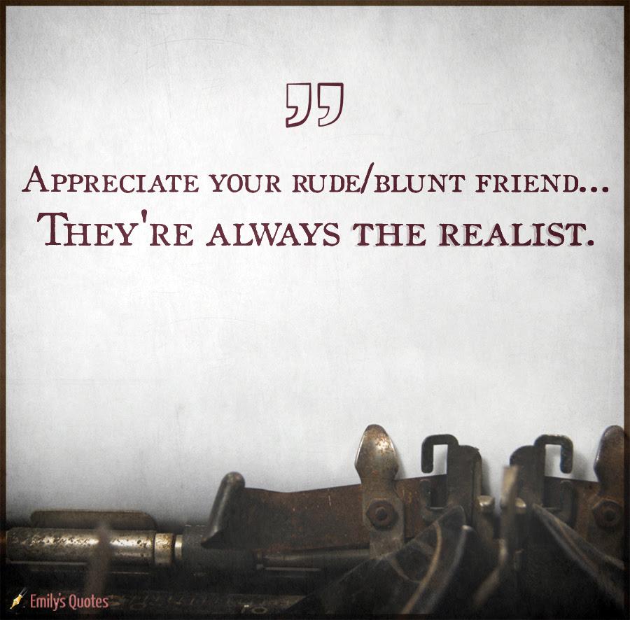 Appreciate Your Rudeblunt Friend Theyre Always The Realist