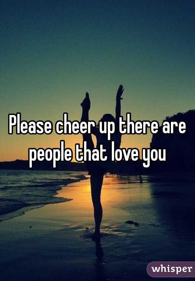 Please Cheer Up There Are People That Love You