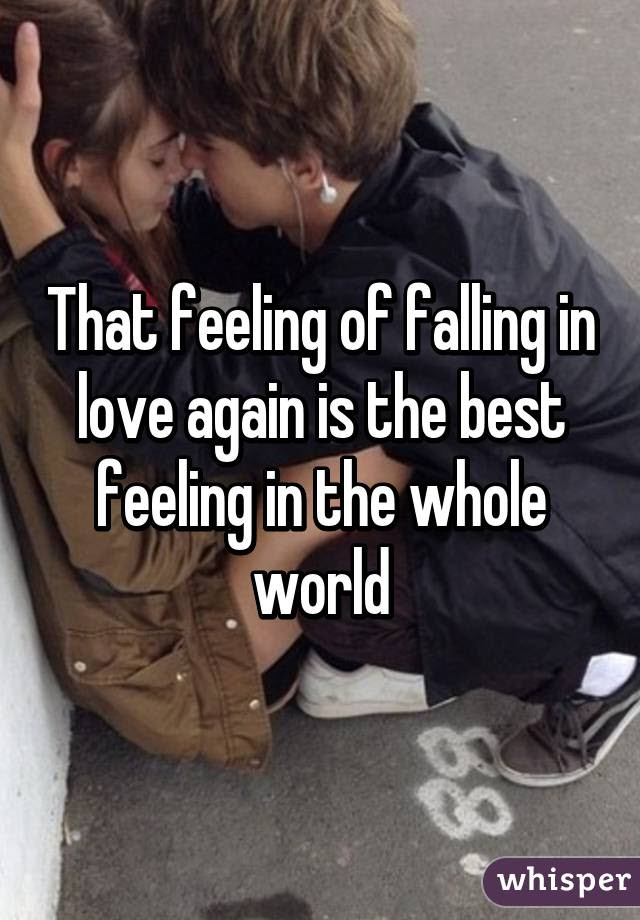 That Feeling Of Falling In Love Again Is The Best Feeling In The Whole World