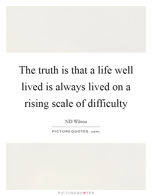 The Truth Is That A Life Well Lived Is Always Lived On A Rising