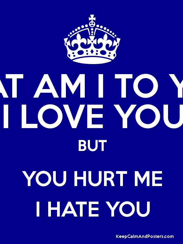 What Am I To You I Love You But You Hurt Me I Hate You Keep Calm