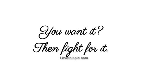You Want It Then Fight For It Pictures Photos And Images For