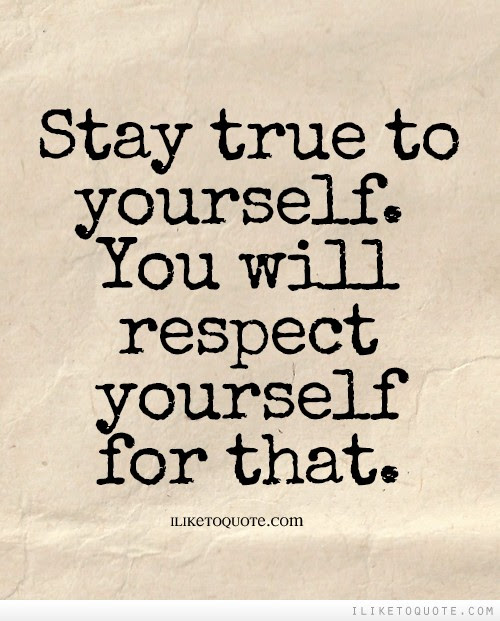 Stay True To Yourself You Will Respect Yourself For That