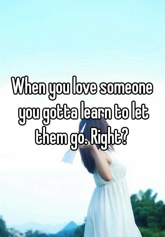 When You Love Someone You Gotta Learn To Let Them Go Right