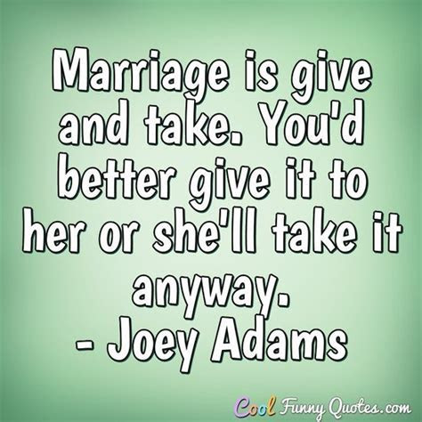 Marriage is give and take. You'd better give it to her or