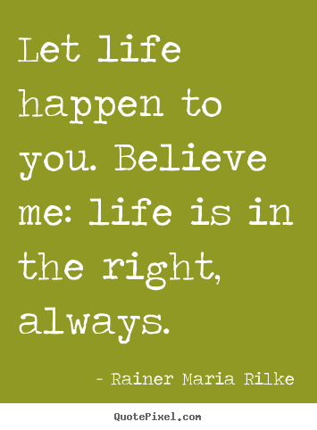 Rainer Maria Rilke Image Quote Let Life Happen To You Believe Me