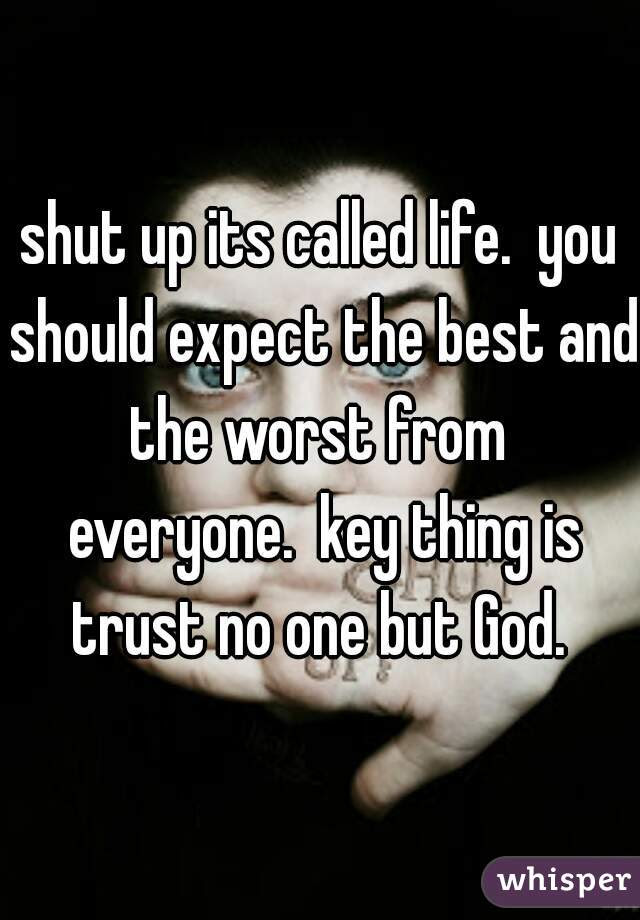Shut Up Its Called Life You Should Expect The Best And The Worst