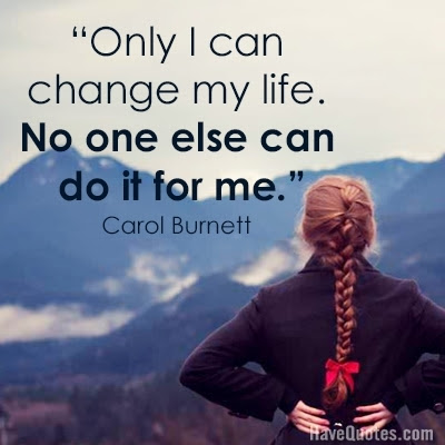 Only I Can Change My Life No One Else Can Do It For Me Quote Life