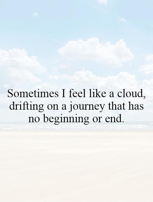 Sometimes I Feel Like A Cloud Drifting On A Journey That Has No
