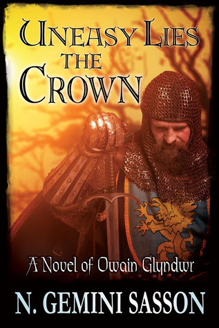 Uneasy Lies the Crown, A Novel of Owain Glyndwr by N. Gemini Sasson