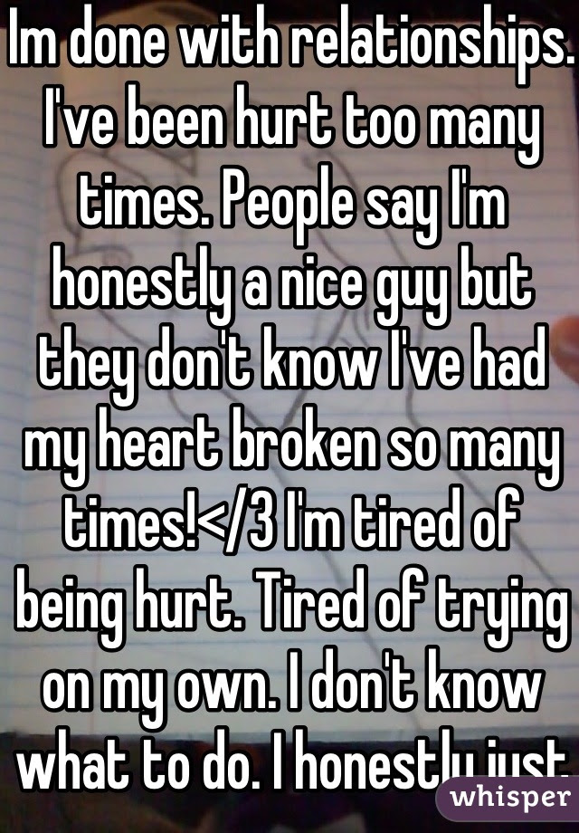 Im Done With Relationships Ive Been Hurt Too Many Times People