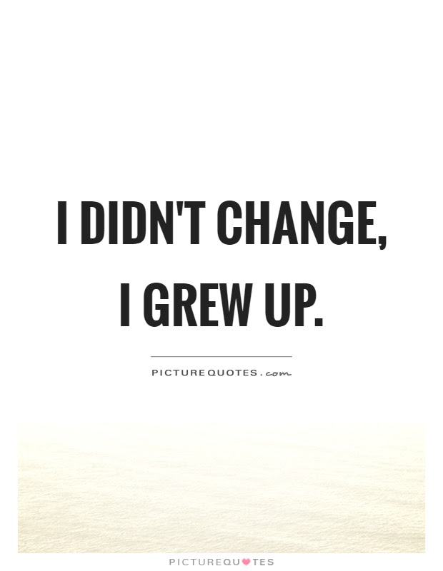 I Didnt Change I Grew Up Picture Quotes