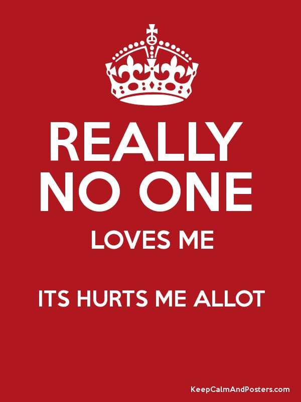 Really No One Loves Me Its Hurts Me Allot Keep Calm And Posters
