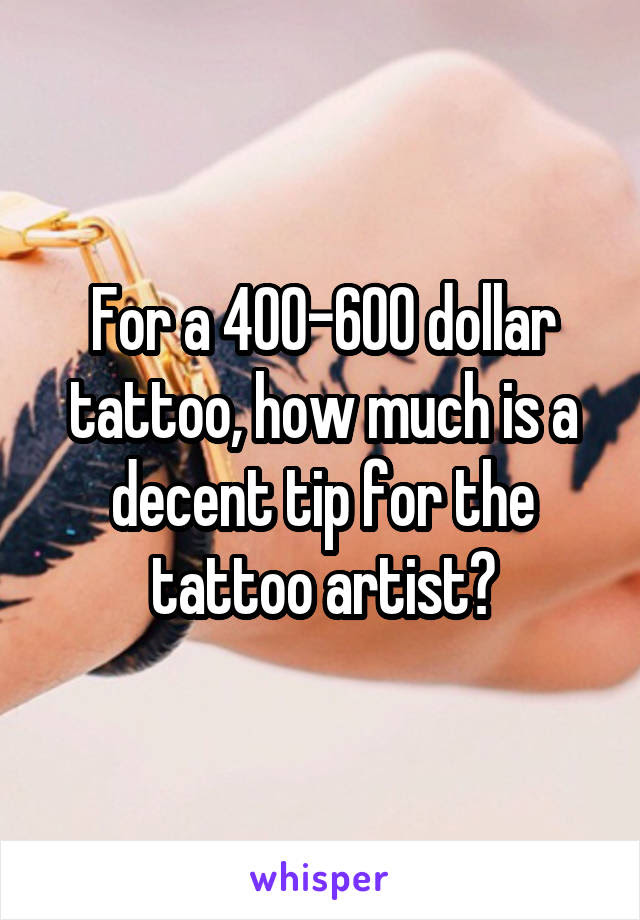 For A 400 600 Dollar Tattoo How Much Is A Decent Tip For The Tattoo