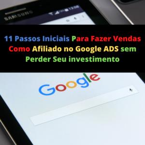 11 passos iniciais para fazer vendas como afiliado no Google ADS sem perder seu investimento