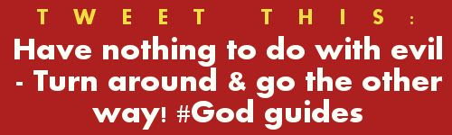 Tweet: Have nothing to do with evil – Turn around & go the other way! #GodGuides https://twitter.com/intent/tweet?hashtags=GodGuides%2C&original_referer=https%3A%2F%2Fabout.twitter.com%2Fresources%2Fbuttons&related=gourdonville&share_with_retweet=never&text=Have%20nothing%20to%20do%20with%20evil%20-%20turn%20around%20%26%20go%20the%20other%20way!&tw_p=tweetbutton&url=http%3A%2F%2Fwww.godsgrowinggarden.com%2F2015%2F03%2Favoidance-what-does-god-say-repost.html+