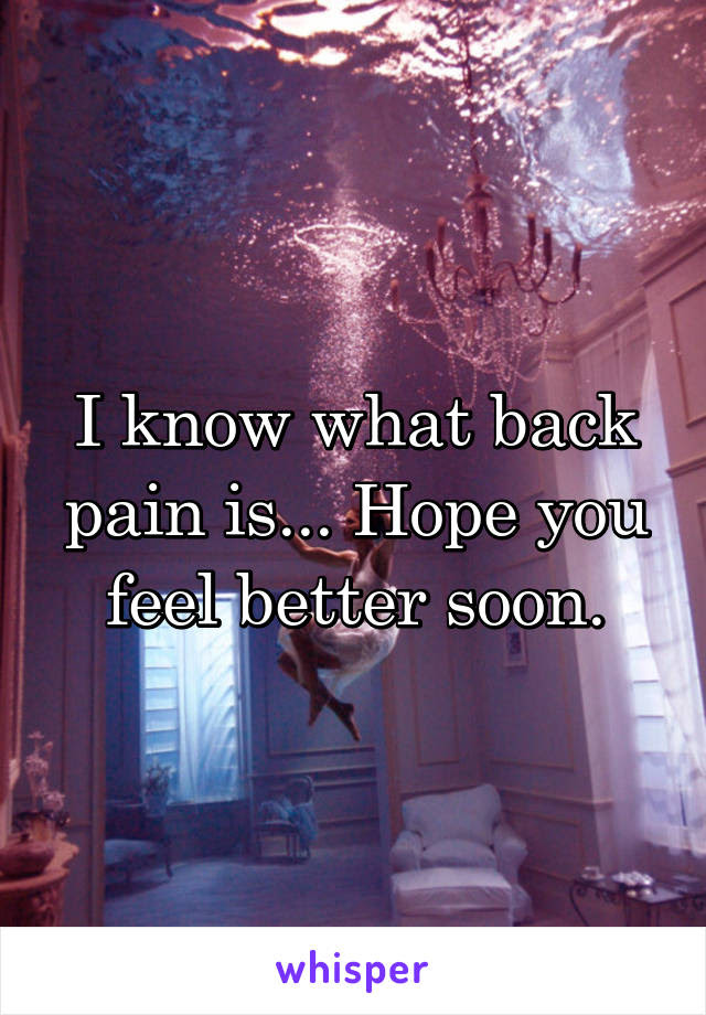 I Know What Back Pain Is Hope You Feel Better Soon