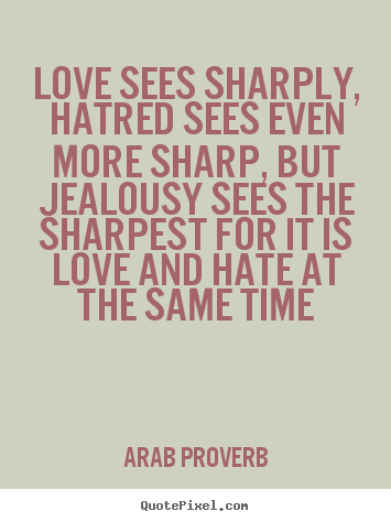 Love Sees Sharply Hatred Sees Even More Sharp Arab Proverb Good