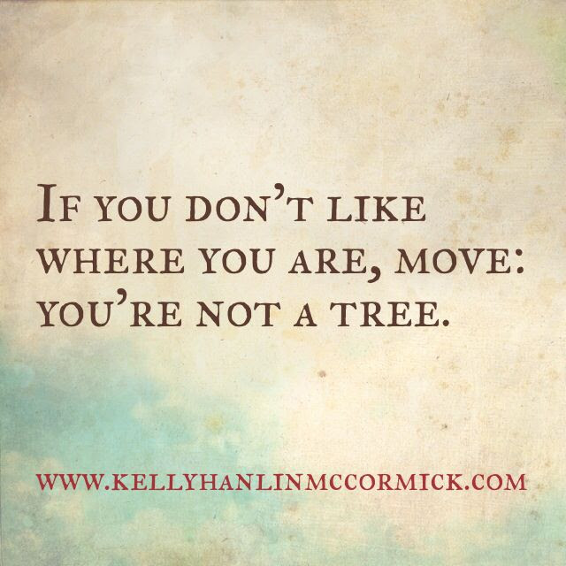 If You Dont Like Where You Are Move Youre Not A Tree Kelly