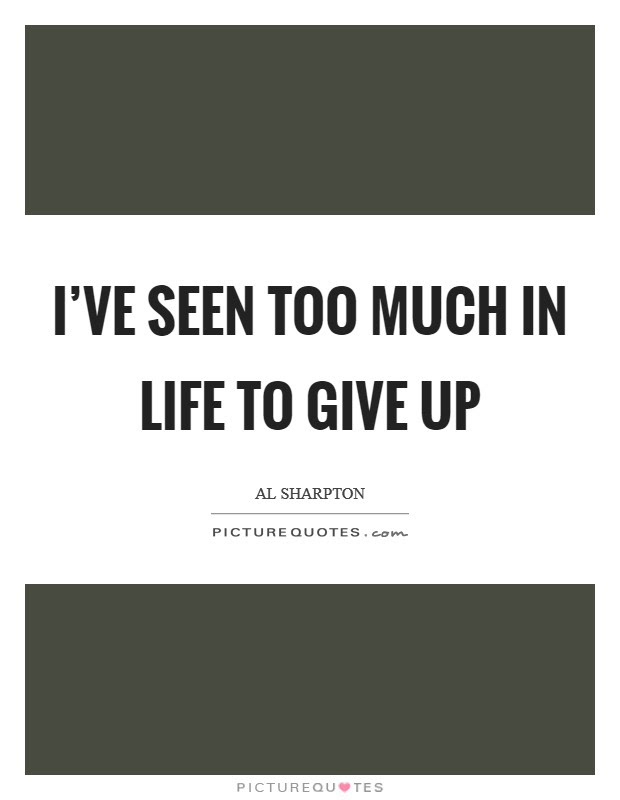 Ive Seen Too Much In Life To Give Up Picture Quotes