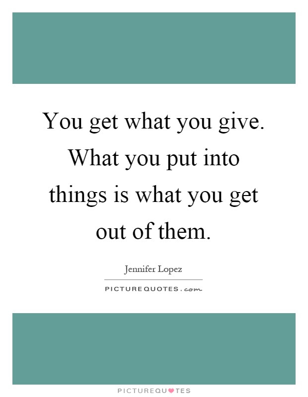 You Get What You Give What You Put Into Things Is What You Get