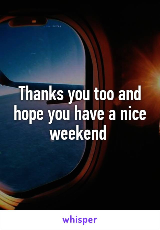 Thanks You Too And Hope You Have A Nice Weekend