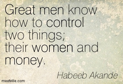 Great Men Know How To Control Two Things Their Women And Money
