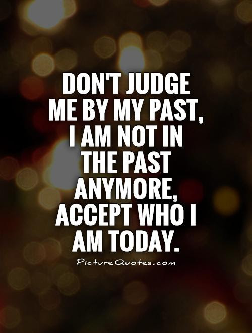 Dont Judge Me By My Past I Am Not In The Past Anymore Accept