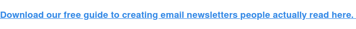 Download our free guide to creating email newsletters people actually read here.
