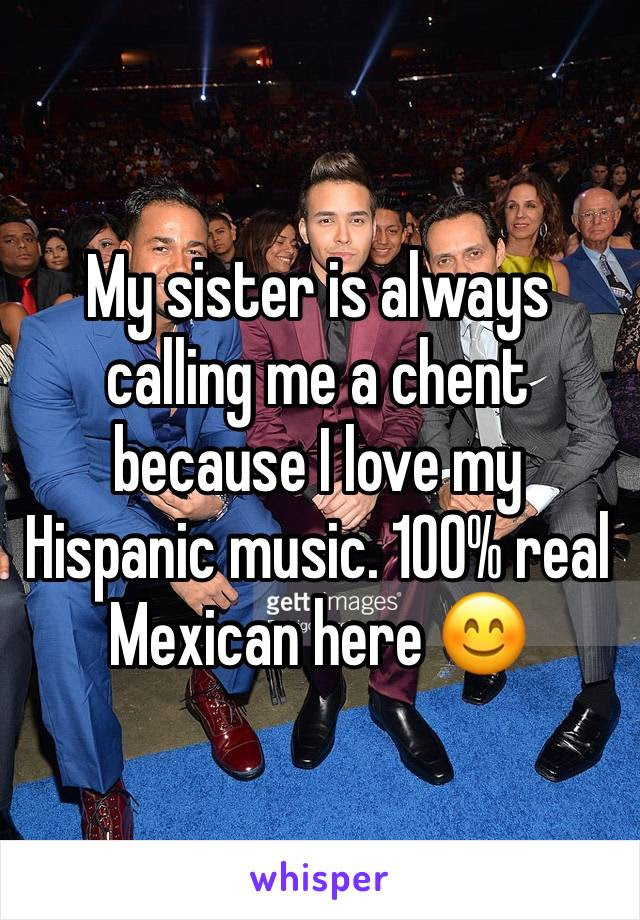My Sister Is Always Calling Me A Chent Because I Love My Hispanic