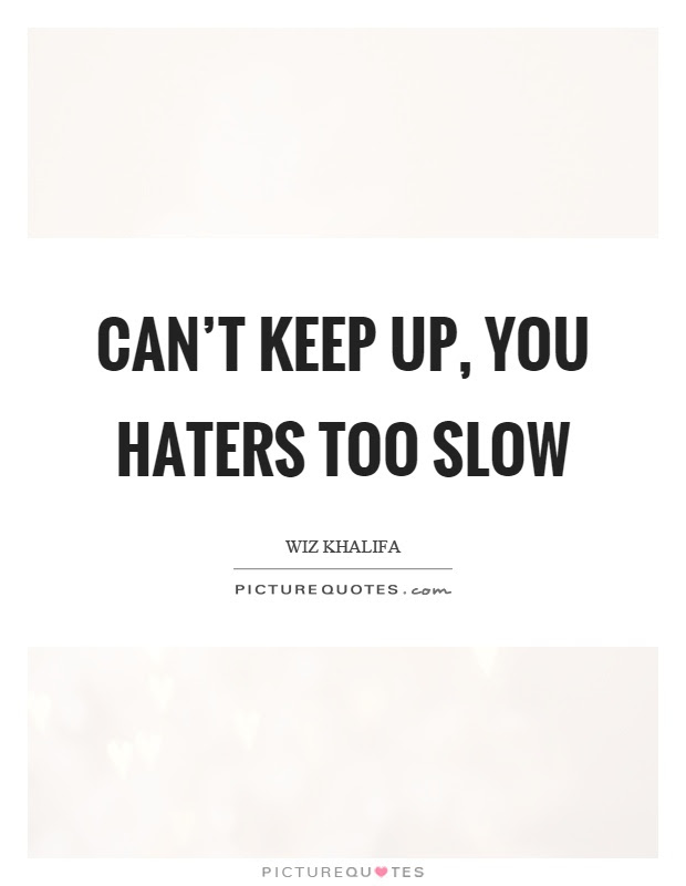 Cant Keep Up You Haters Too Slow Picture Quotes