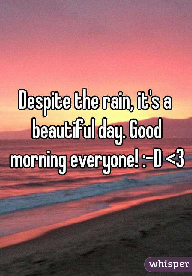 Despite The Rain Its A Beautiful Day Good Morning Everyone D 3
