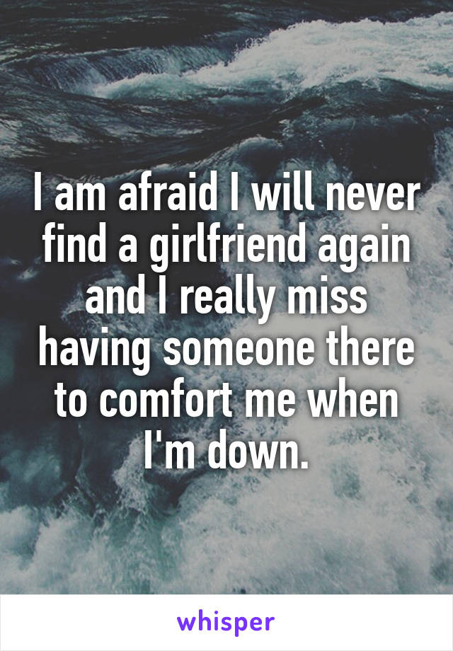 I Am Afraid I Will Never Find A Girlfriend Again And I Really Miss