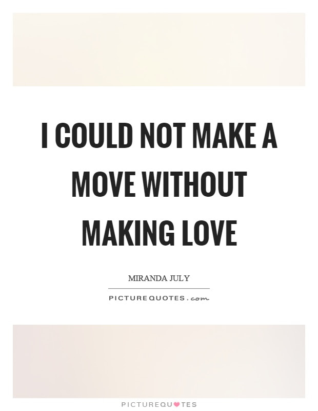 I Could Not Make A Move Without Making Love Picture Quotes