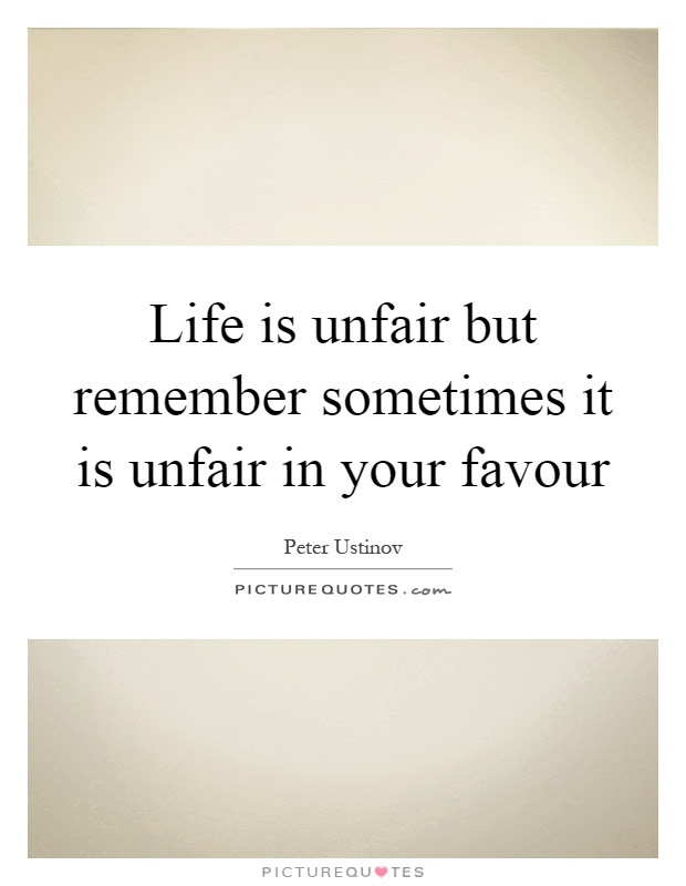Life Is Unfair But Remember Sometimes It Is Unfair In Your Favour