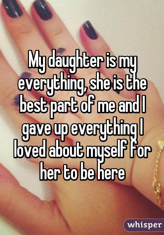 My Daughter Is My Everything She Is The Best Part Of Me And I Gave Up