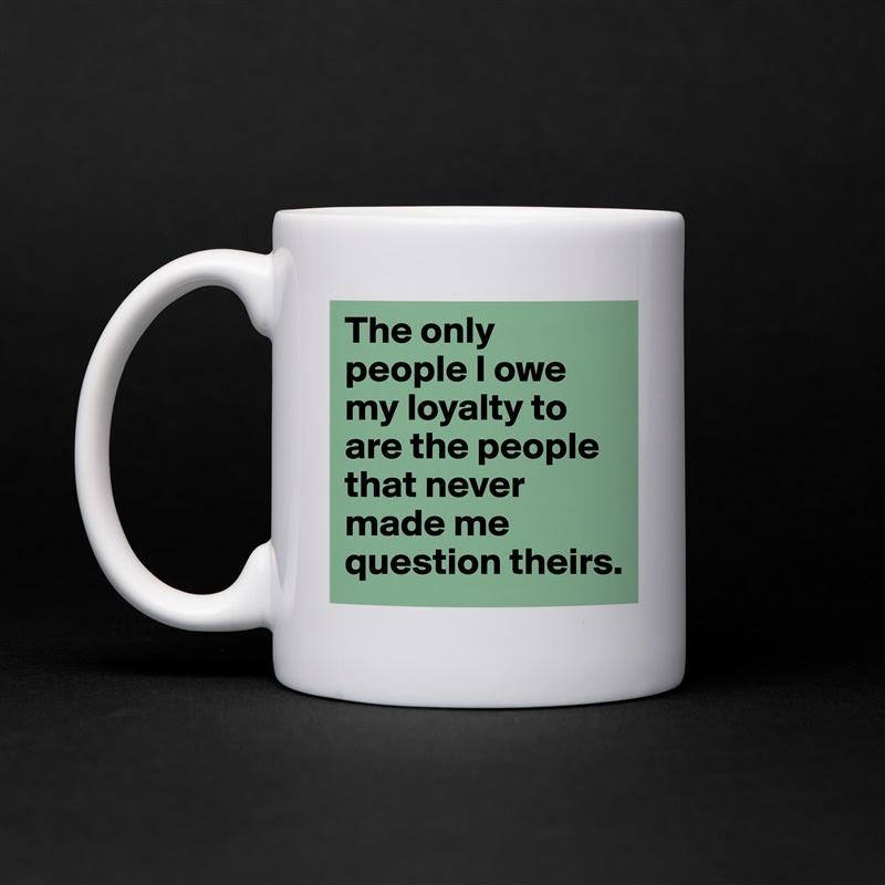 The Only People I Owe My Loyalty To Are The People Mug By Missb