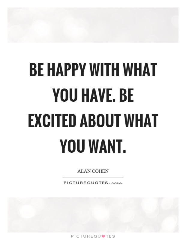 Be Happy With What You Have Be Excited About What You Want