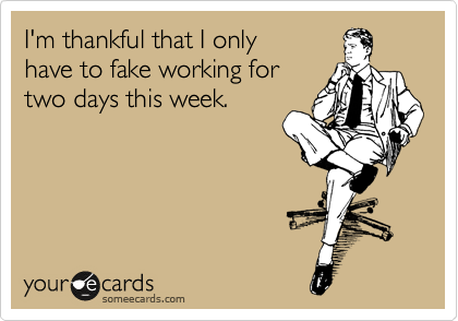 I'm thankful that I only have to fake working for two days this week.